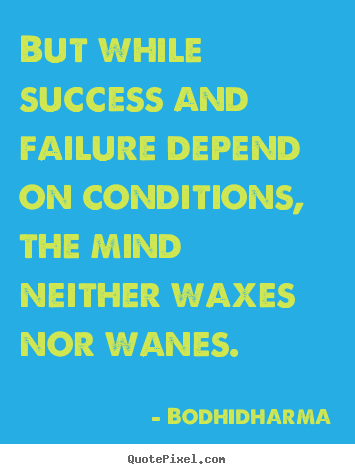 Quotes about success - But while success and failure depend on conditions, the mind..