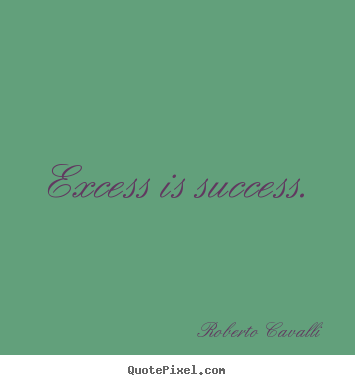 Create your own photo quotes about success - Excess is success.