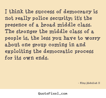 I think the success of democracy is not really police security; it's.. King Abdullah II good success quotes