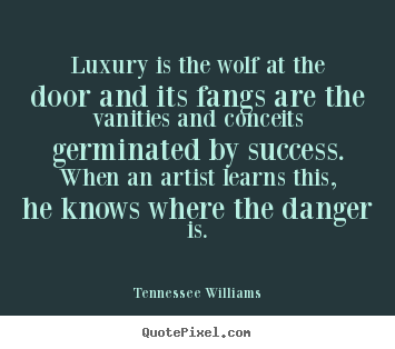 Luxury is the wolf at the door and its fangs are the vanities and