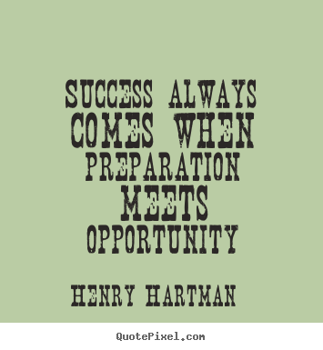 Success always comes when preparation meets opportunity Henry Hartman best success quotes