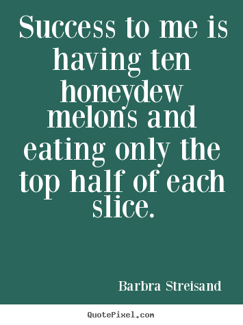 How to make picture quote about success - Success to me is having ten honeydew melons and eating only the..