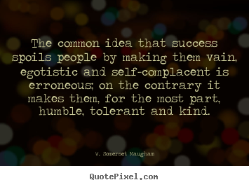 W. Somerset Maugham poster quotes - The common idea that success spoils people by making.. - Success quotes