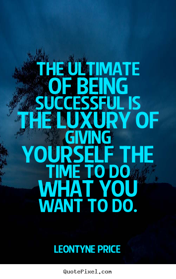 Quotes about success - The ultimate of being successful is the luxury of giving yourself the..