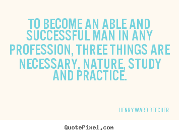 Henry Ward Beecher picture quotes - To become an able and successful man in any profession, three things.. - Success quotes