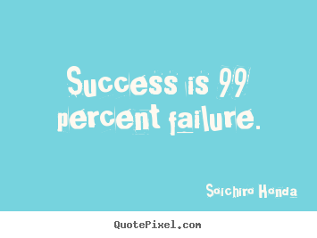 How to design picture sayings about success - Success is 99 percent failure.