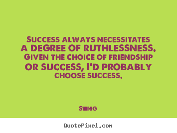 Success always necessitates a degree of ruthlessness... Sting  success sayings