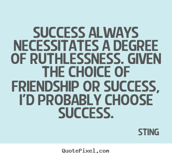 Sting picture quotes - Success always necessitates a degree of ruthlessness. given.. - Success quote