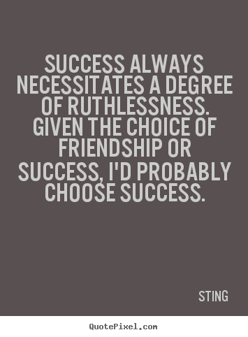 Quotes about success - Success always necessitates a degree of ruthlessness...