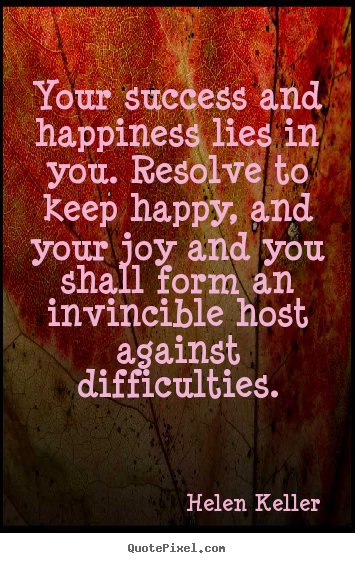 Success quotes - Your success and happiness lies in you. resolve to keep..