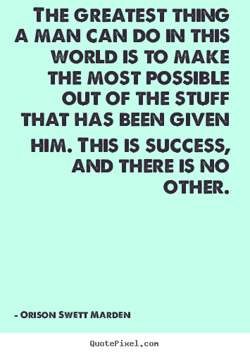 Customize picture quotes about success - The greatest thing a man can do in this world is to make the most..