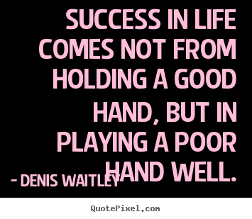 Quotes about success - Success in life comes not from holding a good hand, but in playing..