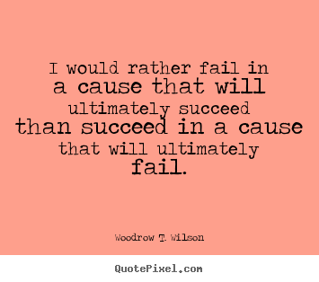 Make picture quotes about success - I would rather fail in a cause that will ultimately succeed than succeed..