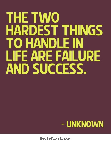 Unknown picture quotes - The two hardest things to handle in life are failure and.. - Success quotes
