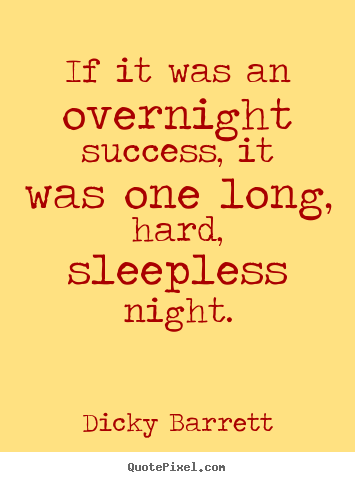 Quotes about success - If it was an overnight success, it was one long, hard, sleepless night.