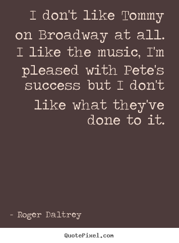 Quotes about success - I don't like tommy on broadway at all. i like the music,..