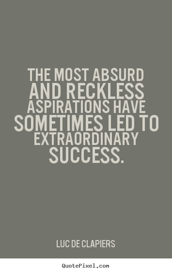 The most absurd and reckless aspirations have sometimes.. Luc De Clapiers top success quotes