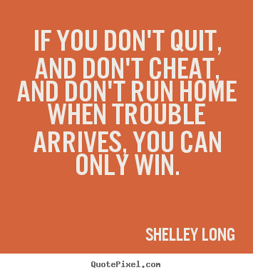 Shelley Long picture quotes - If you don't quit, and don't cheat, and don't run home.. - Success quotes