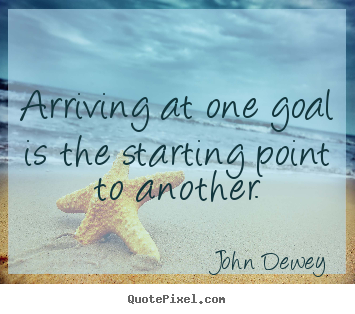 John Dewey picture quotes - Arriving at one goal is the starting point to another. - Success quotes