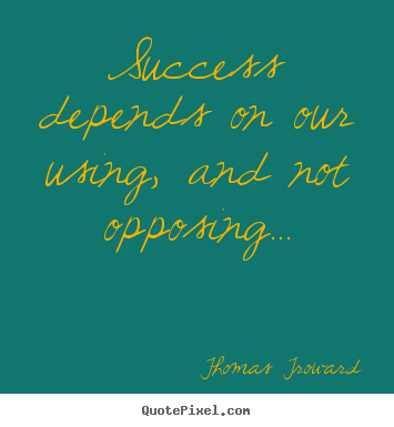 Quotes about success - Success depends on our using, and not opposing...