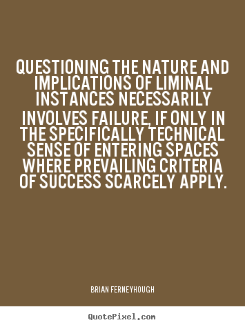 Success quote - Questioning the nature and implications of liminal instances necessarily..
