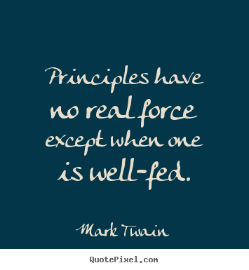 Mark Twain picture quotes - Principles have no real force except when one is well-fed. - Success quotes