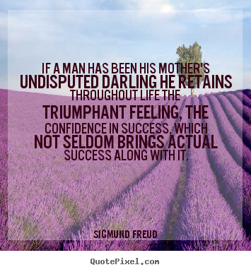 Success quotes - If a man has been his mother's undisputed darling he..