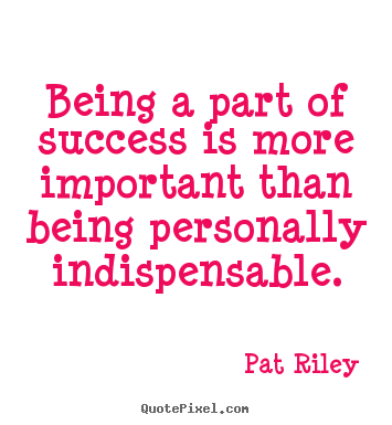 Quotes about success - Being a part of success is more important than being personally..