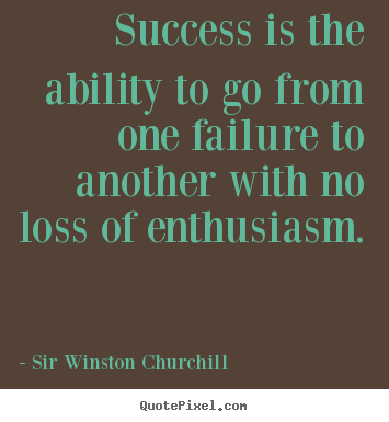 Quote about success - Success is the ability to go from one failure to another..