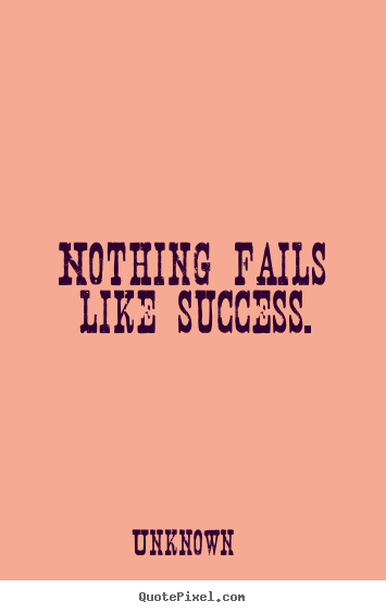 Success quotes - Nothing fails like success.