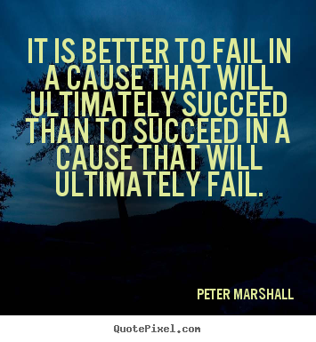 Peter Marshall poster quotes - It is better to fail in a cause that will ultimately succeed.. - Success quote