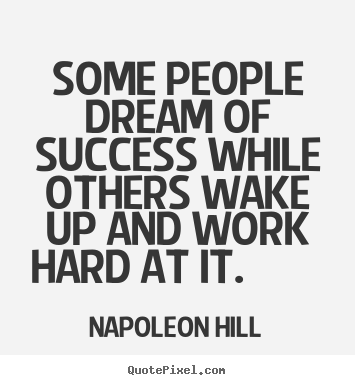 Some people dream of success while others wake up and work hard at.. Napoleon Hill top success quotes