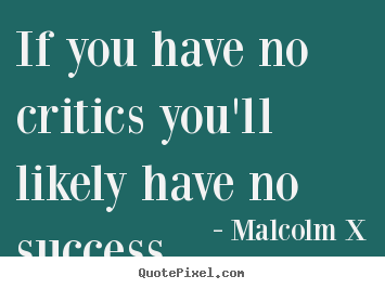 Quote about success - If you have no critics you'll likely have no success.