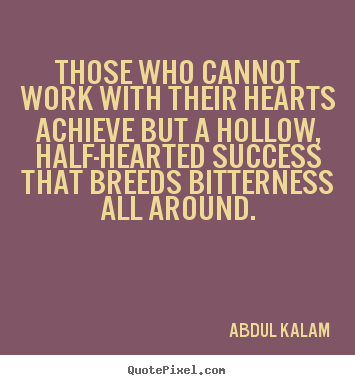 Those who cannot work with their hearts achieve.. Abdul Kalam top success quotes