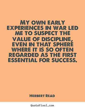 My own early experiences in war led me to suspect.. Herbert Read famous success quote