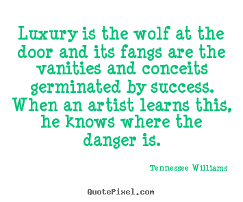 Quotes about success - Luxury is the wolf at the door and its fangs..