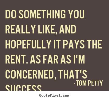 Do something you really like, and hopefully.. Tom Petty best ...
