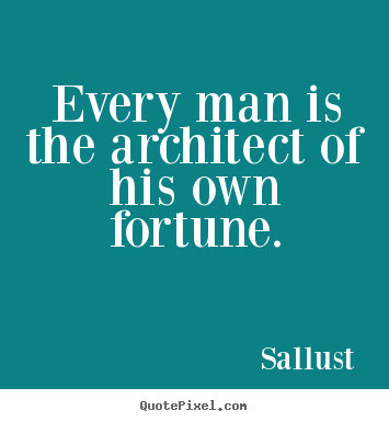 Every man is the architect of his own fortune. Sallust greatest success quote