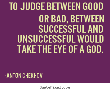 Make picture quote about success - To judge between good or bad, between successful and unsuccessful..