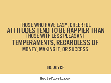 Those who have easy, cheerful attitudes tend to be happier than those.. Dr. Joyce good success quotes