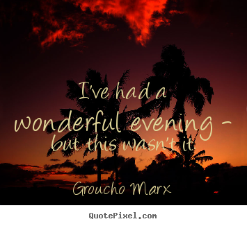 Groucho Marx photo quotes - I've had a wonderful evening - but this wasn't it. - Success quotes