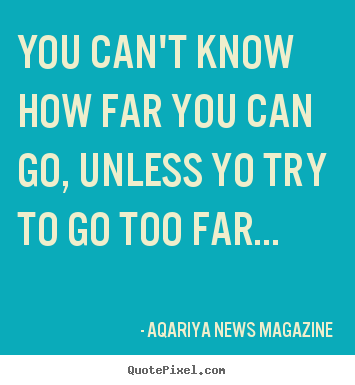 Quotes about success - You can't know how far you can go, unless yo try..