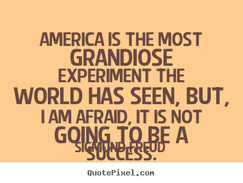 Sigmund Freud image quotes - America is the most grandiose experiment the world.. - Success quotes