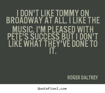 I don't like tommy on broadway at all. i.. Roger Daltrey great success quotes