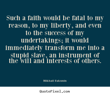 Such a faith would be fatal to my reason,.. Mikhail Bakunin good success quotes