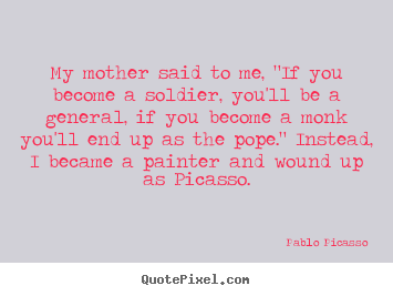 "My mother said to me, ""if you become a soldier,.. Pablo Picasso best success quotes"