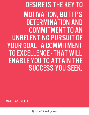 Desire is the key to motivation, but it's determination.. Mario Andretti  success quote
