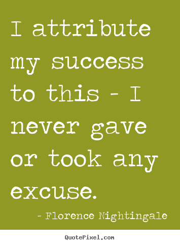 Design picture quote about success - I attribute my success to this - i never gave or took any excuse.
