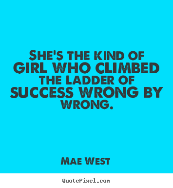 Quotes about success - She's the kind of girl who climbed the ladder of success wrong by wrong.