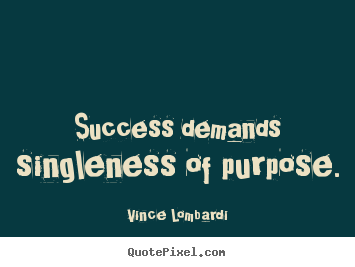 Success quotes - Success demands singleness of purpose.
